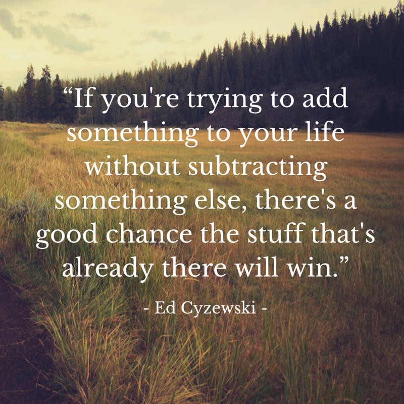 """""""""""If you're trying to add something to your life without subtracting something else, there's a good chance the stuff that's already there will win."""""""