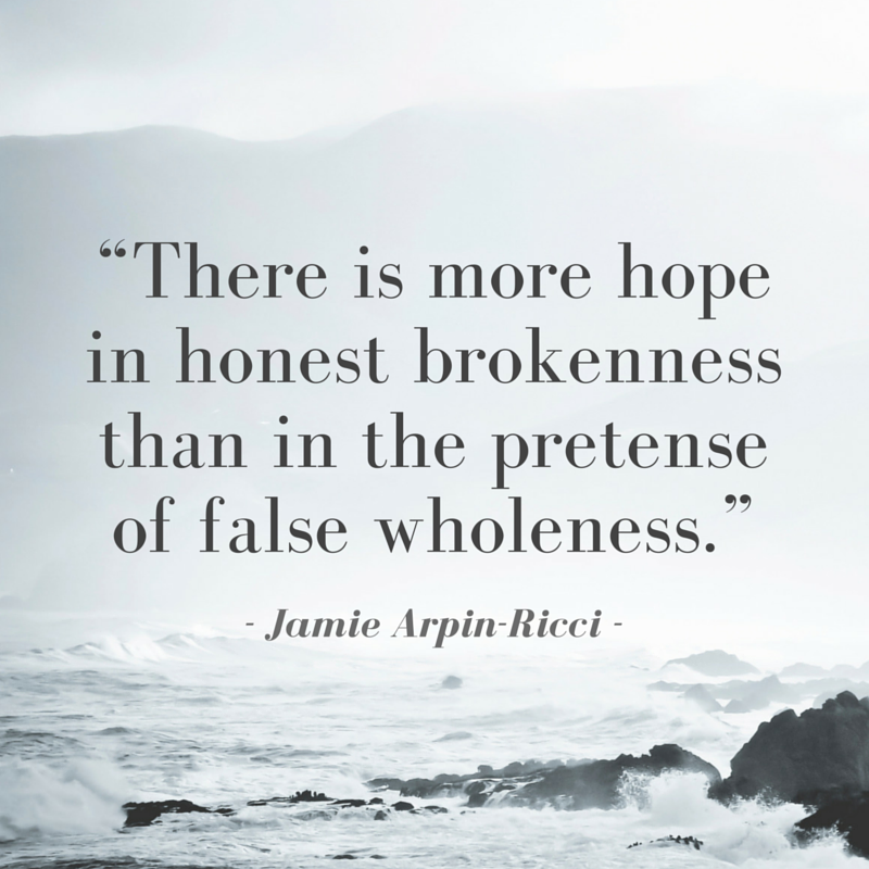 """""""There is more hope in honest brokenness than in the pretense of false wholeness."""""""