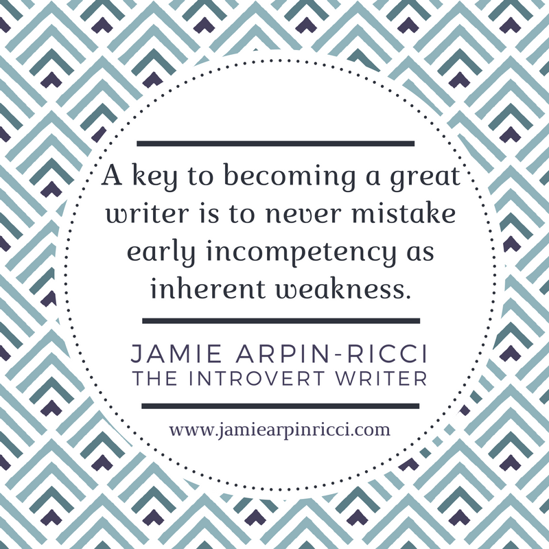 a-key-to-becoming-a-greatwriter-is-to-never-mistake-early-incompetency-as-inherent-weakness